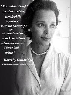 """""""My mother taught me that nothing worthwhile is gained without hardships or determination, and I contribute whatever success I have had to her.""""  - Dorothy Dandridge"""