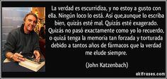 La verdad es escurridiza, y no estoy a gusto con ella. Ningún loco lo está. Así que,aunque lo escriba bien, quizás esté mal. Quizás esté exagerado. Quizás no pasó exactamente como yo lo recuerdo, o quizá tenga la memoria tan forzada y torturada debido a tantos años de fármacos que la verdad me elude siempre. (John Katzenbach)