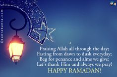 Praising Allah all through the day;  Fasting from dawn to dusk everyday;  Beg for penance and alms we give;  Let's thank Him and always we pray!  Happy Ramadan!