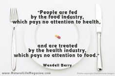 Wendell Berry Quote. People are fed by the food industry which pays no attention to health, and are treated by the health industry which pays no attention to food.