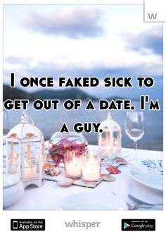 I once faked sick to get out of a date. I'm a guy.