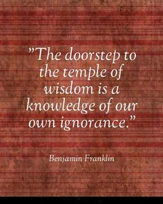 """The doorstep to the temple of wisdom is a knowledge of our own ignorance."" #BenjaminFranklin #Quoteoftheday"