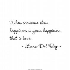 """""""WHEN SOMEONE ELSE'S HAPPINESS IS YOUR HAPPINESS, THAT IS LOVE."""" -- LANA DEL REY QUOTE"""
