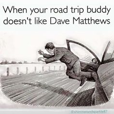 When your Road Trip buddy doesn't like Dave Matthews!!