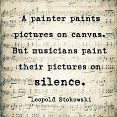 "This is so cool! ""A painter paints pictures on canvas, but musicians paint their pictures on silences"" #RRM #Musicians @Leopold Stokowski                                                                                                                                                                                 More"