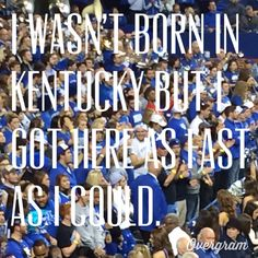 I wasn't born in Kentucky but I got here as fast as I could.