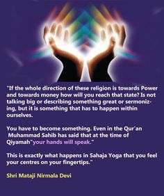 """""""If the whole direction of these religion is towards Power and towards money how will you reach that state? Is not talking big or describing something great or sermonizing, but it is something that has to happen within ourselves. You have to become something. Even in the Qur'an Muhammad Sahib has said that at the time of Qiyamah""""your hands will speak.""""This is exactly what happens in Sahaja Yoga that you feel your centres on your fingertips.""""  Shri Mataji Nirmala Devi"""