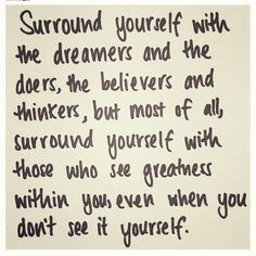 Surround yourself with the dreamers and the doers...