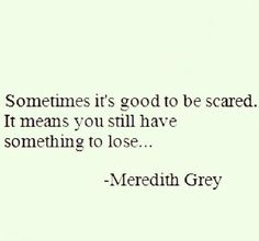 sometimes it's good to be scared. it means you still have something to lose.. - Meredith Grey, Grey's Anatomy