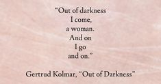 """Out of darkness I come, a woman.  And on I go and on.""  Gertrud Kolmar, from Dark Soliloquy: The Selected Poems; ""Out of Darkness,"""