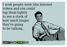 I wish people were like Internet videos and you could tap them lightly to see a clock of how much longer they're going to be talking.