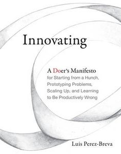 Innovating : a doer's manifesto for starting from a hunch, prototyping problems, scaling up, and learning to be productively wrong / Luis Perez-Breva