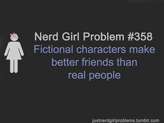 Nerd Girl Problem 358 - Fictional Characters Make Better Friends Than Real People.