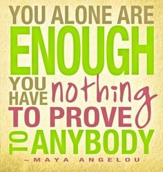You alone are enough - you have nothing to prove to anybody ~ Maya Angelou