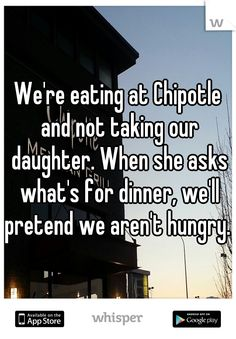 We're eating at Chipotle and not taking our daughter. When she asks what's for dinner, we'll pretend we aren't hungry.