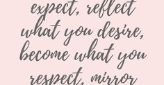 Attract what you expect, reflect what you desire, become what you respect, mirror what you admire