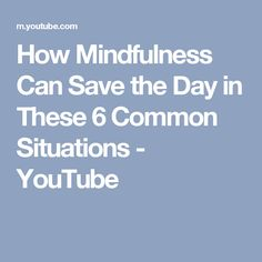 How Mindfulness Can Save the Day in These 6 Common Situations - YouTube