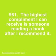 The highest compliment I can receive is someone reading a book after I recommended it. #961 of bookfessions.tumblr.com