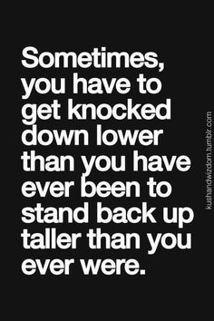 Sometimes you have to get knocked down lower than you have ever been to stand back up taller than you ever were.
