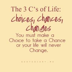 The 3 C's of life: choices, chances and changes. You must make a Choice to take a Chance or your life will never Change. <-- This is SO SO good!