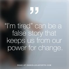 """I'm tired"" can be a false story that keeps us from our power for change. I'm pissed off on a regular basis. I think that's an appropriate response to the times we're living in. If you're tired, be tired. Rest. You'll get back to rising when you can. But... If you're all kinds of radiant, and you're simultaneously enraged at the state of affairs — then mix that energy and drink up. It's the fuel you need for the work you want to do."
