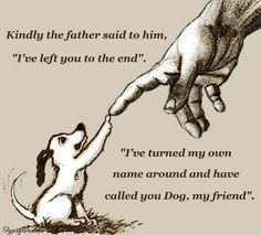 "Kindly the father said to him, ""I've left you to the end."" ""I've turned my own name around and have called you Dog, my friend."""