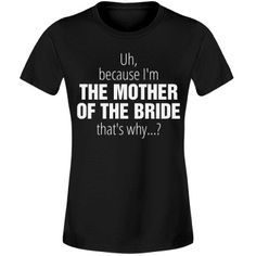 Sassy Mother of the Bride   Customize funny mother of the bride designs for that mom that's trying to help plan the wedding but seems to maybe be hitting some speed bumps? Have her wear this shirt and point to what it says and watch them clear a path for her!