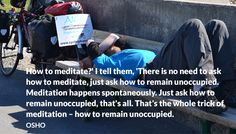 How to meditate?' I tell them, 'There is no need to ask how to meditate, just ask how to remain unoccupied. Meditation happens spontaneously. Just ask how to remain unoccupied, that's all. That's the whole trick of meditation – how to remain unoccupied.  OSHO #meditate #remain #unoccupied #spontaneously #trick #of #meditation #osho