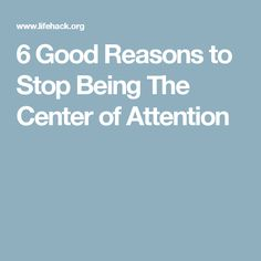 6 Good Reasons to Stop Being The Center of Attention