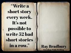 """""""write a story every week. it's not possible to write 52 bad short stories in a row"""" -- Ray Bradbury"""