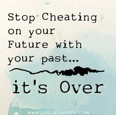 Stop cheating on your future with your past...it's over.