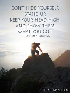 Positive Quote: Don't hide yourself. Stand up, keep your head high, and show them what you got!. www.HealthyPlace.com