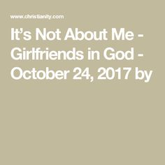 It's Not About Me - Girlfriends in God - October 24, 2017 by