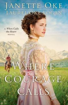 Where Courage Calls: A When Calls the Heart Novel  by Janette Oke, Laurel Oke Logan