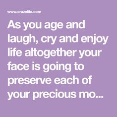 As you age and laugh, cry and enjoy life altogether your face is going to preserve each of your precious moments in the