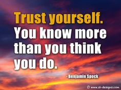 Trust yourself you know more than you think you do.