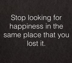 Stop looking for happiness in the same place that you lost it.