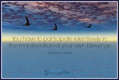 You have to Participate relentlessly in the manifestation of your own blessings ...