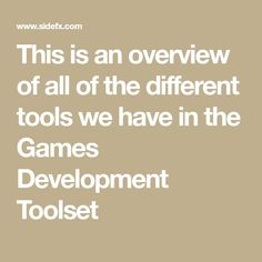 This is an overview of all of the different tools we have in the Games Development Toolset