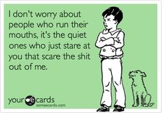 Funny Confession Ecard: I don't worry about people who run their mouths, it's the quiet ones who just stare at you that scare the shit out of me.