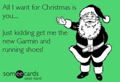 A Garmin and running shoes that's not to much to ask for. Lol