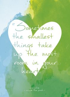 """""""""""Sometimes the smallest things take up the most room in your heart.""""- A.A. Milne, Winnie-the-Pooh"""