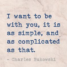 Image result for charles bukowski i want to be with you it is as simple and as complicated as that quote