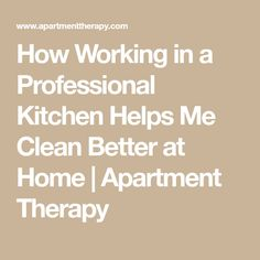 How Working in a Professional Kitchen Helps Me Clean Better at Home | Apartment Therapy French Expressions, Doing Laundry, Make A Plan, Professional Kitchen, Know What You Want, Cooking Videos, Me Clean, Life Organization, Home Repair