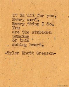 It is all for you.  Every word.  Every thing I do.  You are the stubborn pumping  of this aching heart.    - Tyler Knott Gregson