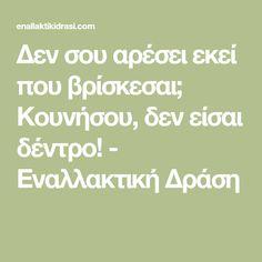 Δεν σου αρέσει εκεί που βρίσκεσαι; Κουνήσου, δεν είσαι δέντρο! - Εναλλακτική Δράση Quotes, Blog, Quotations, Blogging, Quote, Shut Up Quotes
