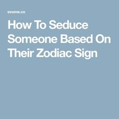How To Seduce Someone Based On Their Zodiac Sign