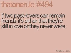if two past-lovers can remain friends, its either that theyre still in love or they never were.