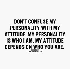 Don't confuse my personality with my attitude.