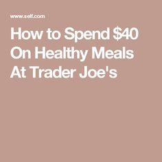 How to Spend $40 On Healthy Meals At Trader Joe's